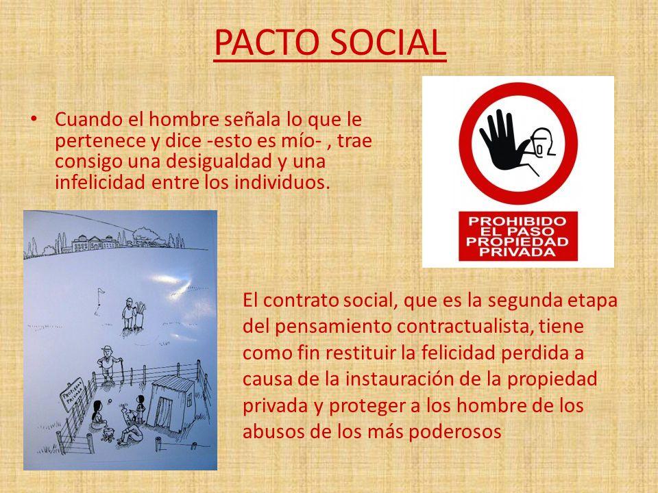 PACTO SOCIAL Cuando el hombre señala lo que le pertenece y dice -esto es mío-, trae consigo una desigualdad y una infelicidad entre los individuos.. E