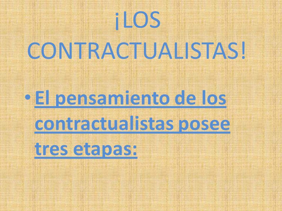 ¡LOS CONTRACTUALISTAS! El pensamiento de los contractualistas posee tres etapas: