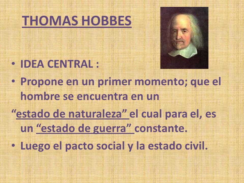 THOMAS HOBBES IDEA CENTRAL : Propone en un primer momento; que el hombre se encuentra en un estado de naturaleza el cual para el, es un estado de guer