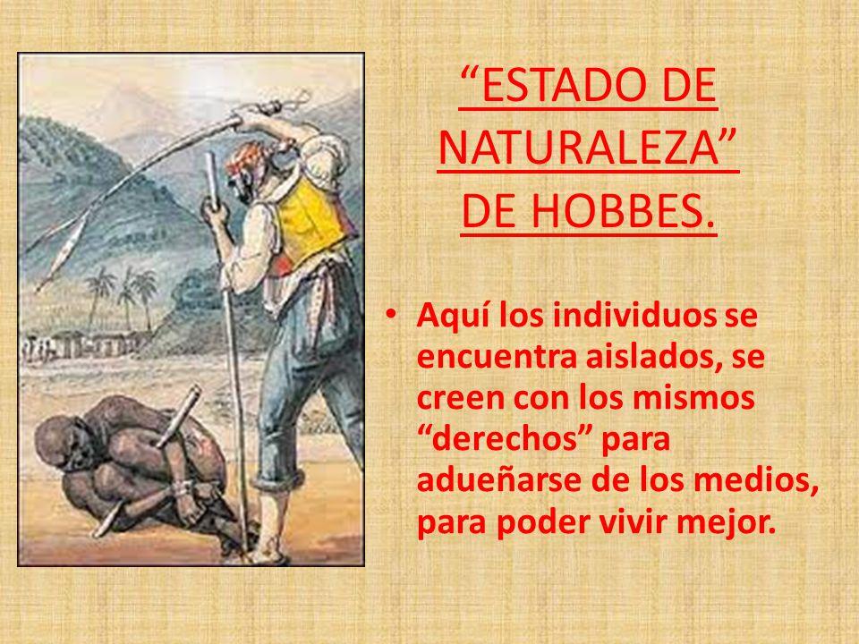ESTADO DE NATURALEZA DE HOBBES. Aquí los individuos se encuentra aislados, se creen con los mismos derechos para adueñarse de los medios, para poder v