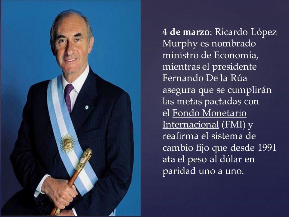 4 de marzo: Ricardo López Murphy es nombrado ministro de Economía, mientras el presidente Fernando De la Rúa asegura que se cumplirán las metas pactad