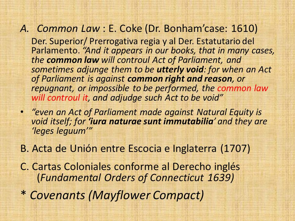 A.Common Law : E. Coke (Dr. Bonhamcase: 1610) Der. Superior/ Prerrogativa regia y al Der. Estatutario del Parlamento. And it appears in our books, tha
