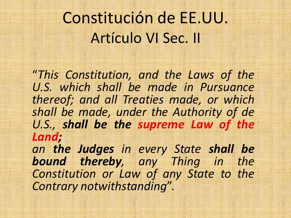 Constitución de EE.UU. Artículo VI Sec. II This Constitution, and the Laws of the U.S. which shall be made in Pursuance thereof; and all Treaties made