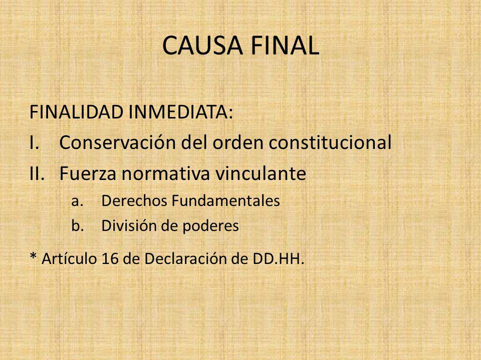 CAUSA FINAL FINALIDAD INMEDIATA: I.Conservación del orden constitucional II.Fuerza normativa vinculante a.Derechos Fundamentales b.División de poderes