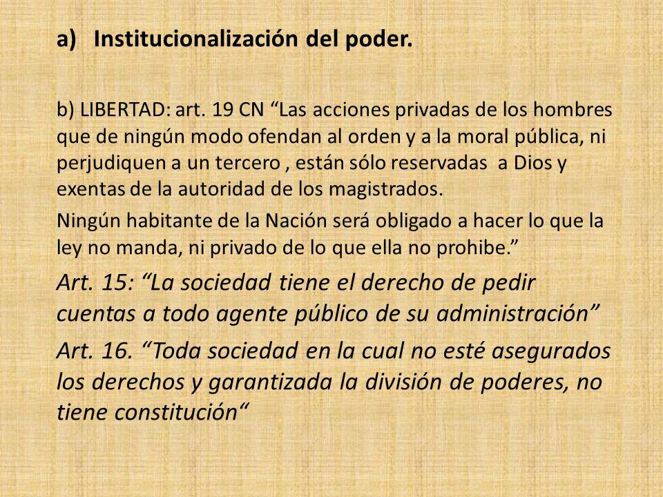 a)Institucionalización del poder. b) LIBERTAD: art. 19 CN Las acciones privadas de los hombres que de ningún modo ofendan al orden y a la moral públic