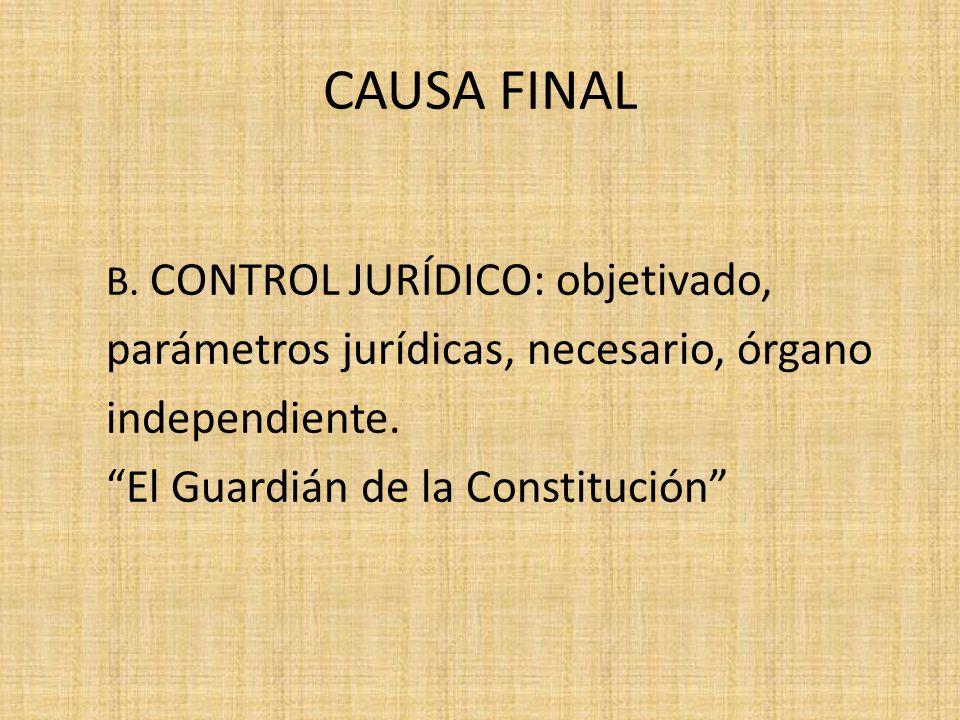 CAUSA FINAL B. CONTROL JURÍDICO: objetivado, parámetros jurídicas, necesario, órgano independiente. El Guardián de la Constitución