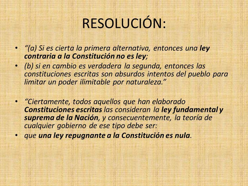 RESOLUCIÓN: (a) Si es cierta la primera alternativa, entonces una ley contraria a la Constitución no es ley; (b) si en cambio es verdadera la segunda,