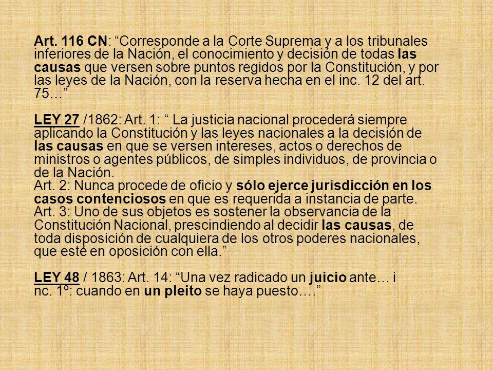 Art. 116 CN: Corresponde a la Corte Suprema y a los tribunales inferiores de la Nación, el conocimiento y decisión de todas las causas que versen sobr