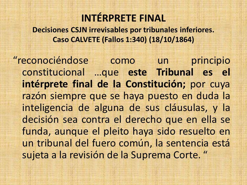 INTÉRPRETE FINAL Decisiones CSJN irrevisables por tribunales inferiores. Caso CALVETE (Fallos 1:340) (18/10/1864) reconociéndose como un principio con