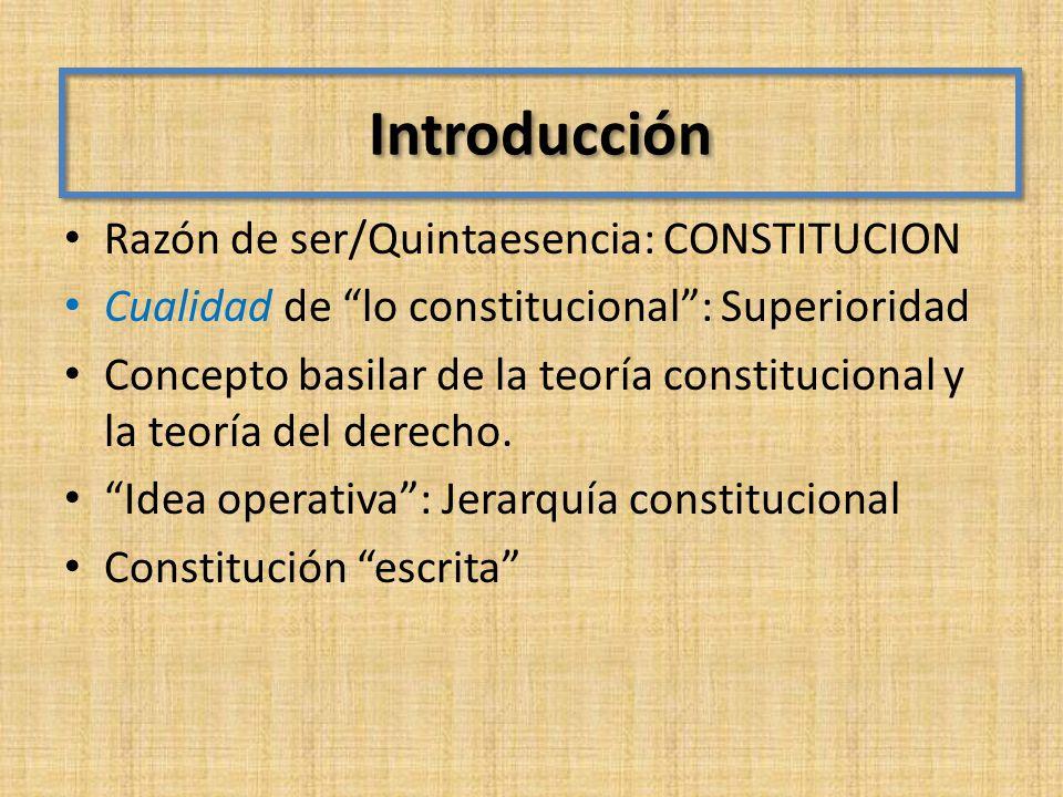 Introducción Razón de ser/Quintaesencia: CONSTITUCION Cualidad de lo constitucional: Superioridad Concepto basilar de la teoría constitucional y la te