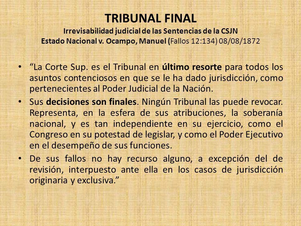 TRIBUNAL FINAL Irrevisabilidad judicial de las Sentencias de la CSJN Estado Nacional v. Ocampo, Manuel (Fallos 12:134) 08/08/1872 La Corte Sup. es el