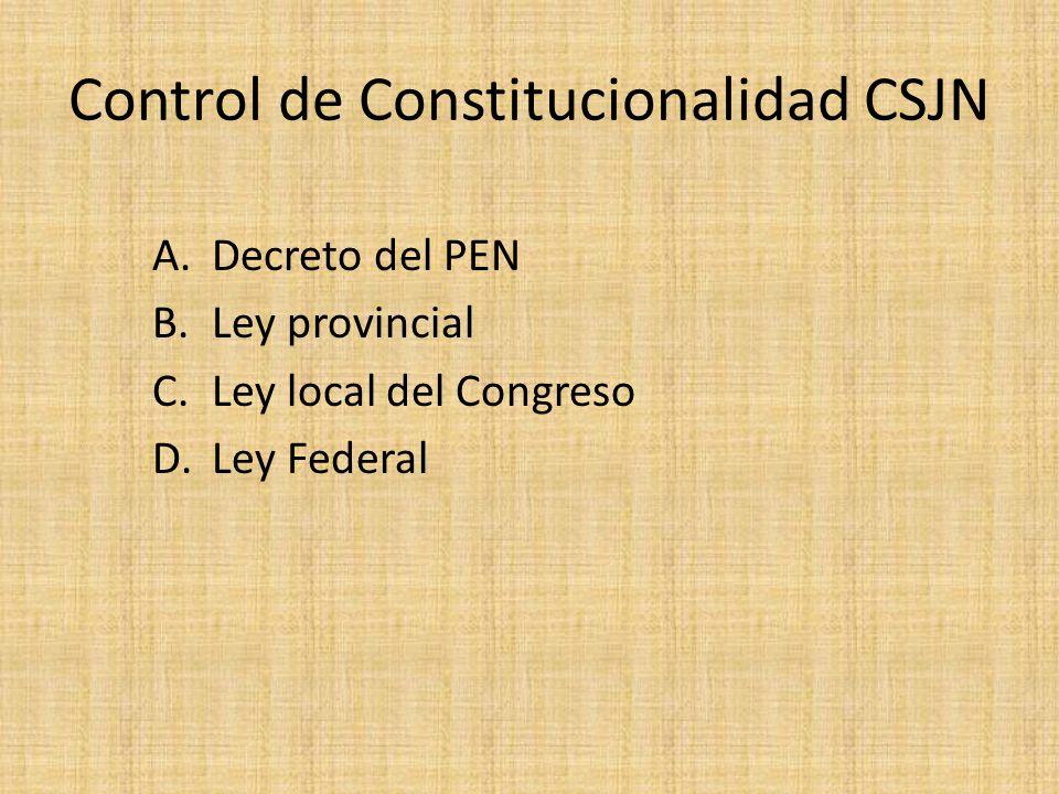 Control de Constitucionalidad CSJN A.Decreto del PEN B.Ley provincial C.Ley local del Congreso D.Ley Federal