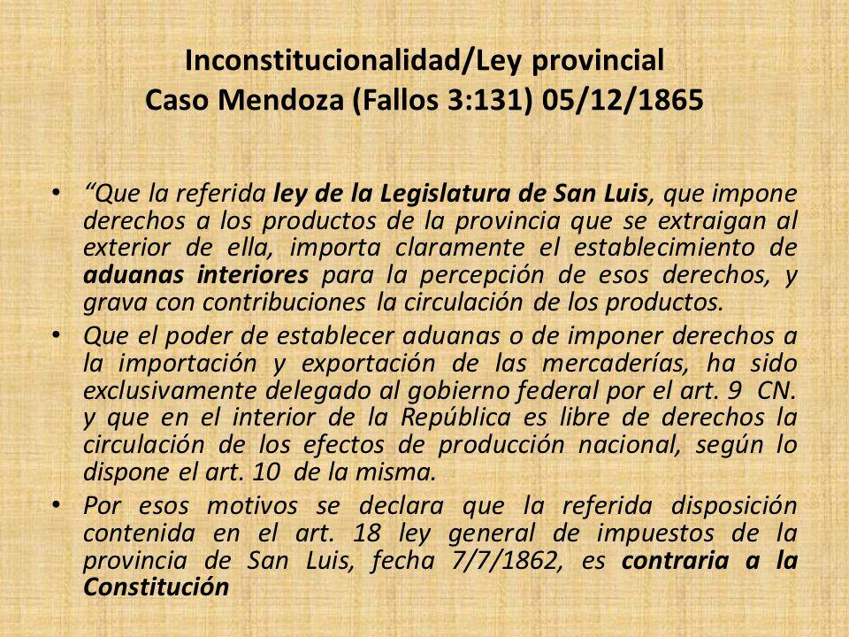 Inconstitucionalidad/Ley provincial Caso Mendoza (Fallos 3:131) 05/12/1865 Que la referida ley de la Legislatura de San Luis, que impone derechos a lo