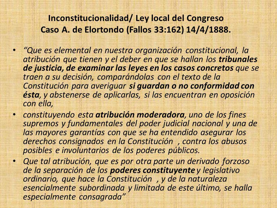 Inconstitucionalidad/ Ley local del Congreso Caso A. de Elortondo (Fallos 33:162) 14/4/1888. Que es elemental en nuestra organización constitucional,