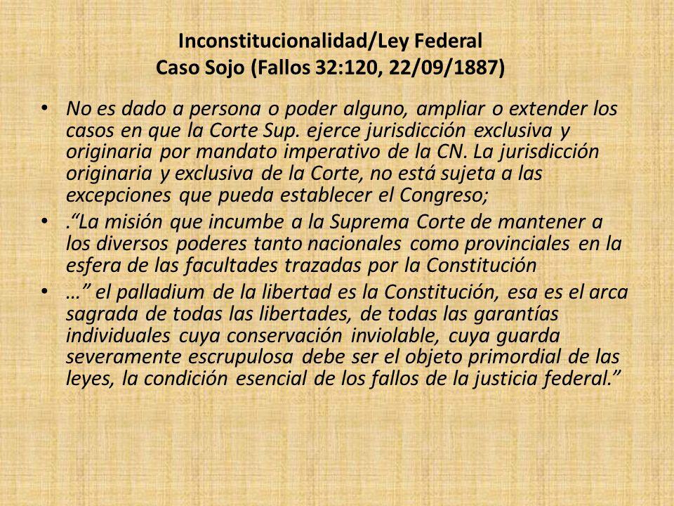 Inconstitucionalidad/Ley Federal Caso Sojo (Fallos 32:120, 22/09/1887) No es dado a persona o poder alguno, ampliar o extender los casos en que la Cor