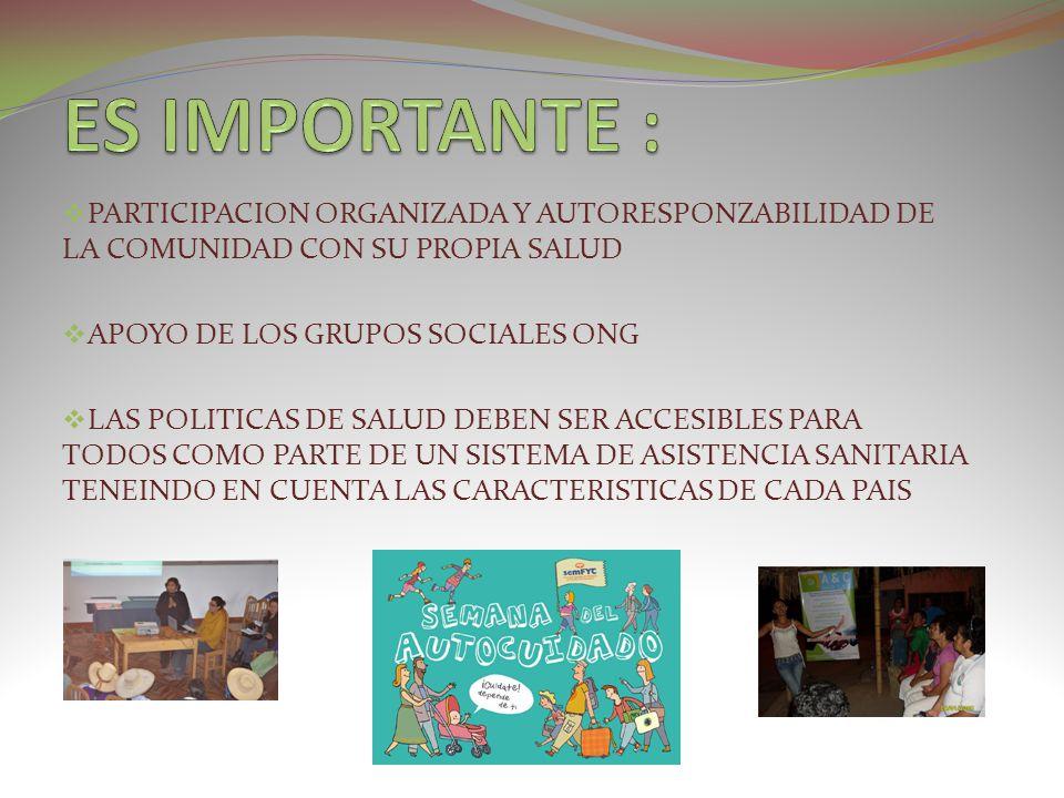 PARTICIPACION ORGANIZADA Y AUTORESPONZABILIDAD DE LA COMUNIDAD CON SU PROPIA SALUD APOYO DE LOS GRUPOS SOCIALES ONG LAS POLITICAS DE SALUD DEBEN SER A