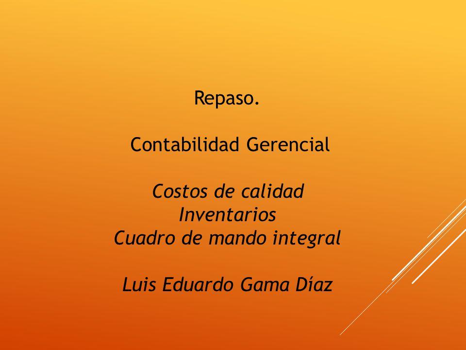 Repaso. Contabilidad Gerencial Costos de calidad Inventarios Cuadro de mando integral Luis Eduardo Gama Díaz