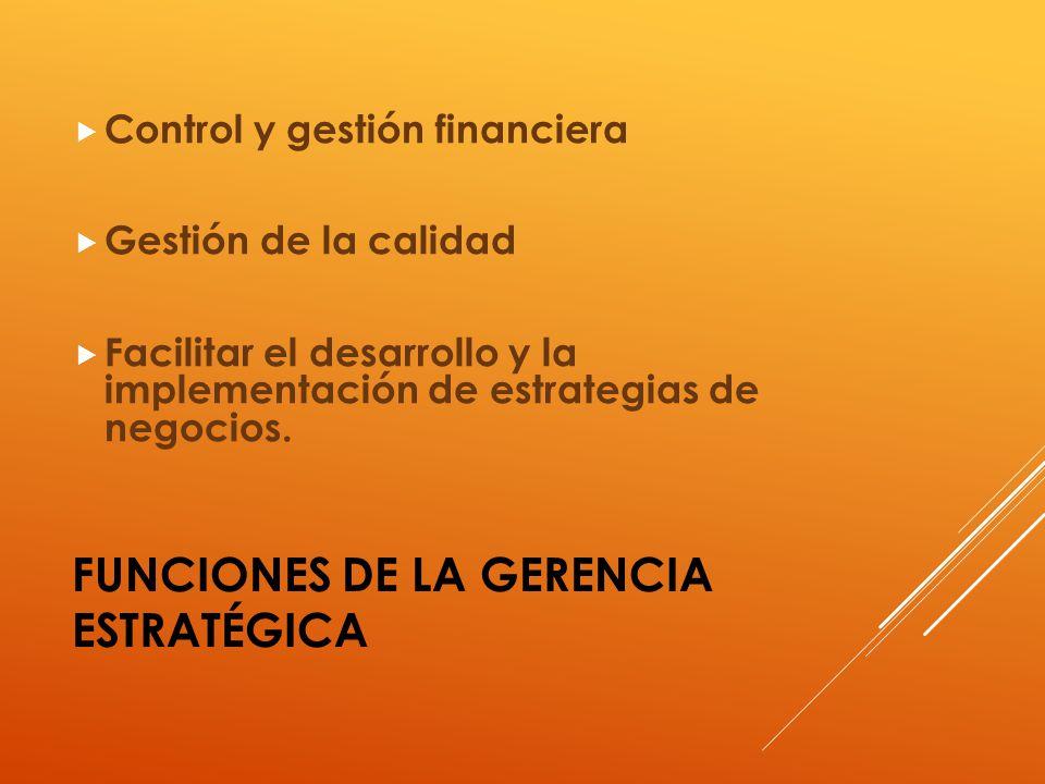 FUNCIONES DE LA GERENCIA ESTRATÉGICA Control y gestión financiera Gestión de la calidad Facilitar el desarrollo y la implementación de estrategias de