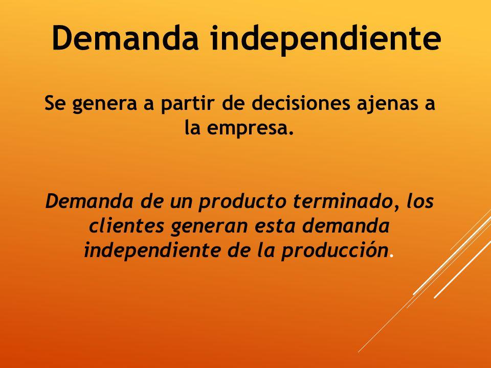 Demanda independiente Se genera a partir de decisiones ajenas a la empresa. Demanda de un producto terminado, los clientes generan esta demanda indepe