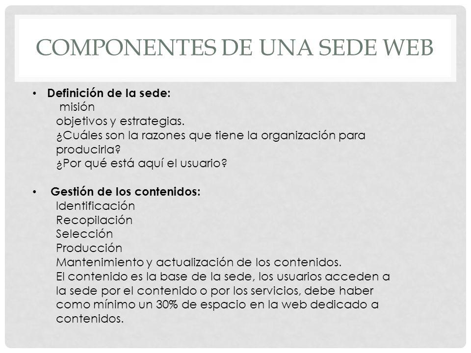 COMPONENTES DE UNA SEDE WEB Definición de la sede: misión objetivos y estrategias. ¿Cuáles son la razones que tiene la organización para producirla? ¿