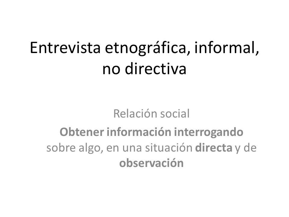 Entrevista etnográfica, informal, no directiva Relación social Obtener información interrogando sobre algo, en una situación directa y de observación