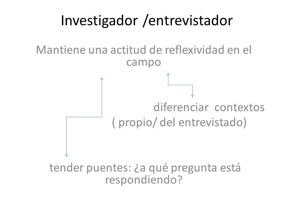 Investigador /entrevistador Mantiene una actitud de reflexividad en el campo diferenciar contextos ( propio/ del entrevistado) tender puentes: ¿a qué