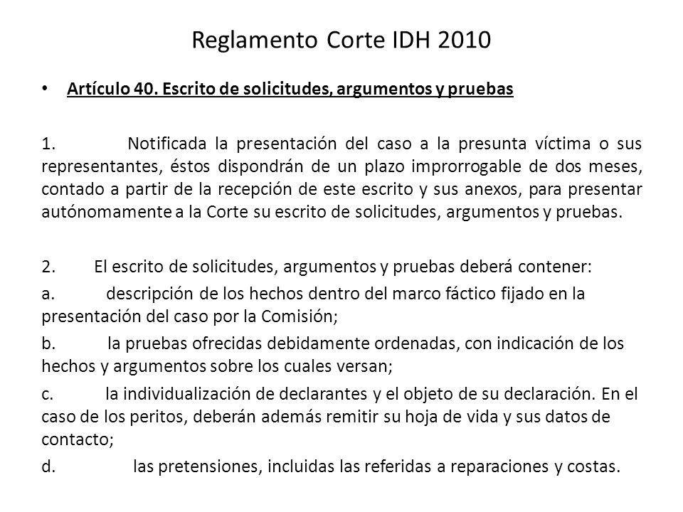 Reglamento Corte IDH 2010 Artículo 40. Escrito de solicitudes, argumentos y pruebas 1. Notificada la presentación del caso a la presunta víctima o sus