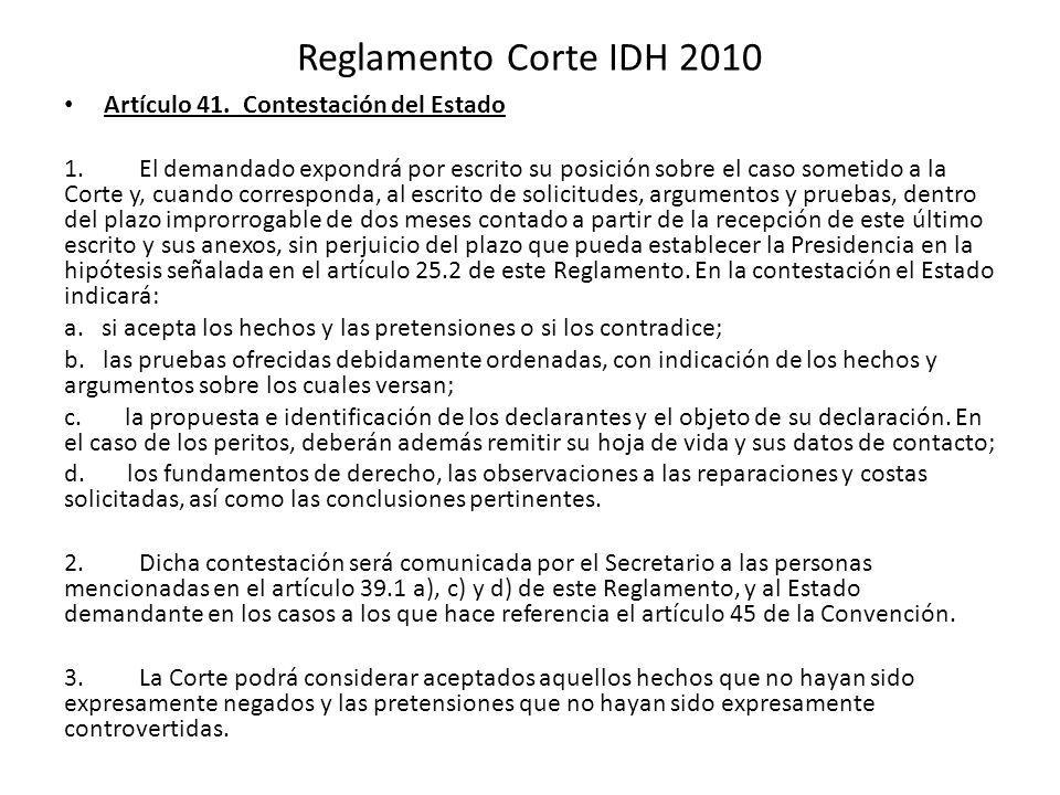 Reglamento Corte IDH 2010 Artículo 41. Contestación del Estado 1. El demandado expondrá por escrito su posición sobre el caso sometido a la Corte y, c