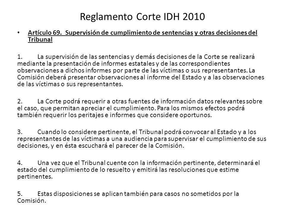 Reglamento Corte IDH 2010 Artículo 69. Supervisión de cumplimiento de sentencias y otras decisiones del Tribunal 1. La supervisión de las sentencias y