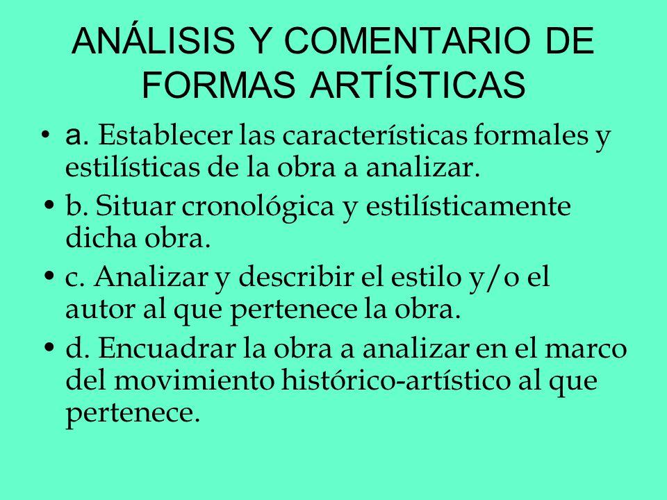 ANÁLISIS Y COMENTARIO DE FORMAS ARTÍSTICAS a. Establecer las características formales y estilísticas de la obra a analizar. b. Situar cronológica y es