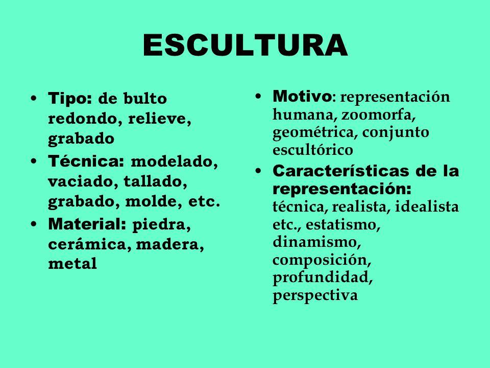 ESCULTURA Tipo: de bulto redondo, relieve, grabado Técnica: modelado, vaciado, tallado, grabado, molde, etc. Material: piedra, cerámica, madera, metal