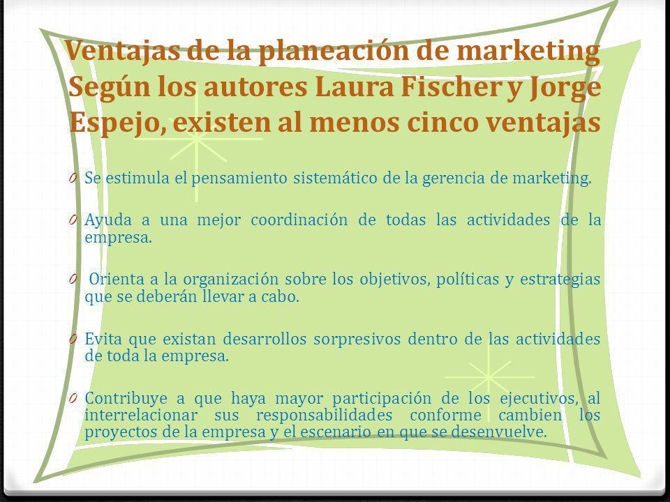 Ventajas de la planeación de marketing Según los autores Laura Fischer y Jorge Espejo, existen al menos cinco ventajas 0 Se estimula el pensamiento sistemático de la gerencia de marketing.
