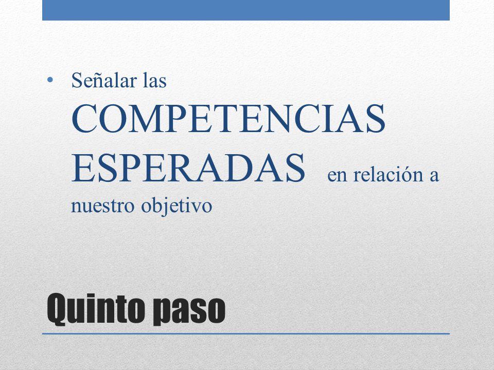 Quinto paso Señalar las COMPETENCIAS ESPERADAS en relación a nuestro objetivo