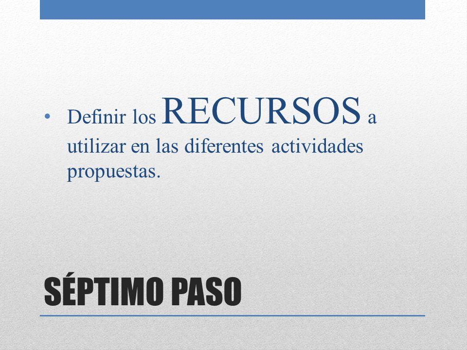 SÉPTIMO PASO Definir los RECURSOS a utilizar en las diferentes actividades propuestas.