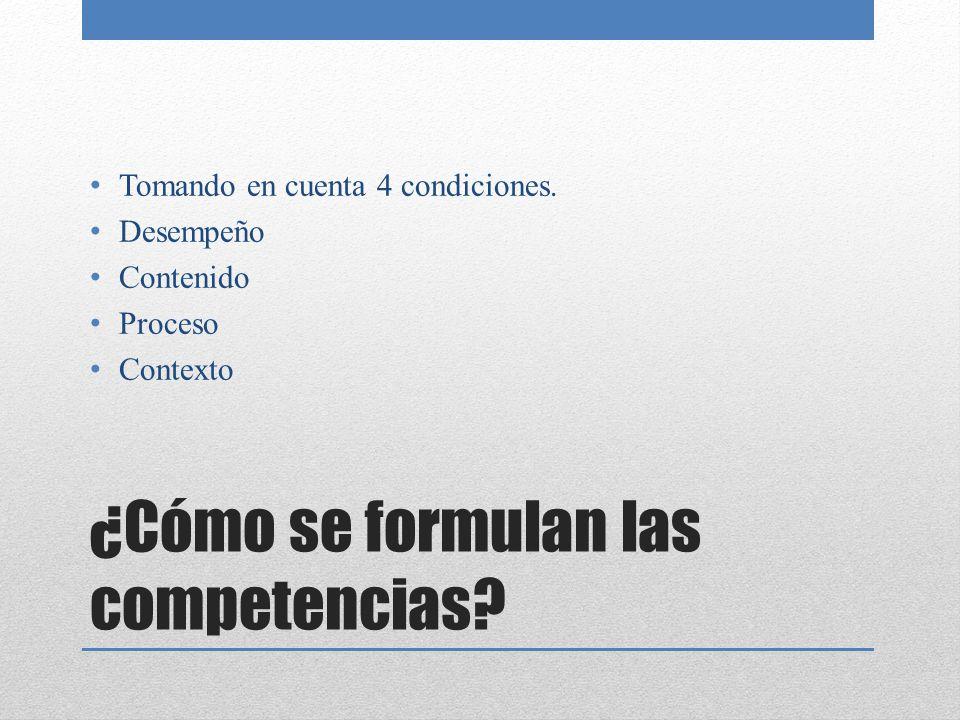 ¿Cómo se formulan las competencias? Tomando en cuenta 4 condiciones. Desempeño Contenido Proceso Contexto