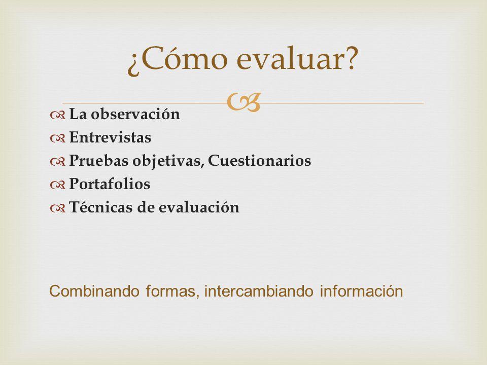La observación Entrevistas Pruebas objetivas, Cuestionarios Portafolios Técnicas de evaluación ¿Cómo evaluar? Combinando formas, intercambiando inform
