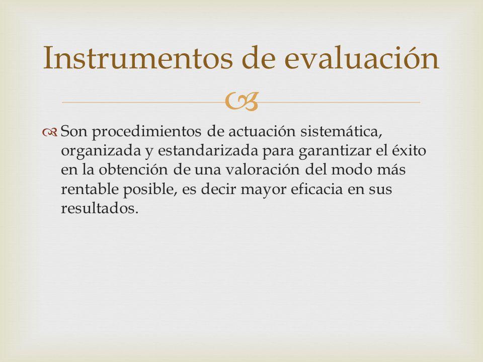 Instrumentos de evaluación Son procedimientos de actuación sistemática, organizada y estandarizada para garantizar el éxito en la obtención de una val