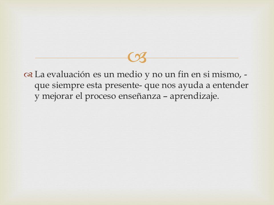 La evaluación es un medio y no un fin en si mismo, - que siempre esta presente- que nos ayuda a entender y mejorar el proceso enseñanza – aprendizaje.