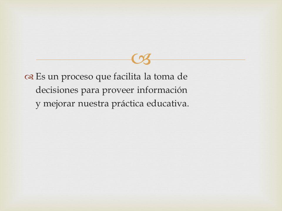 Es un proceso que facilita la toma de decisiones para proveer información y mejorar nuestra práctica educativa.
