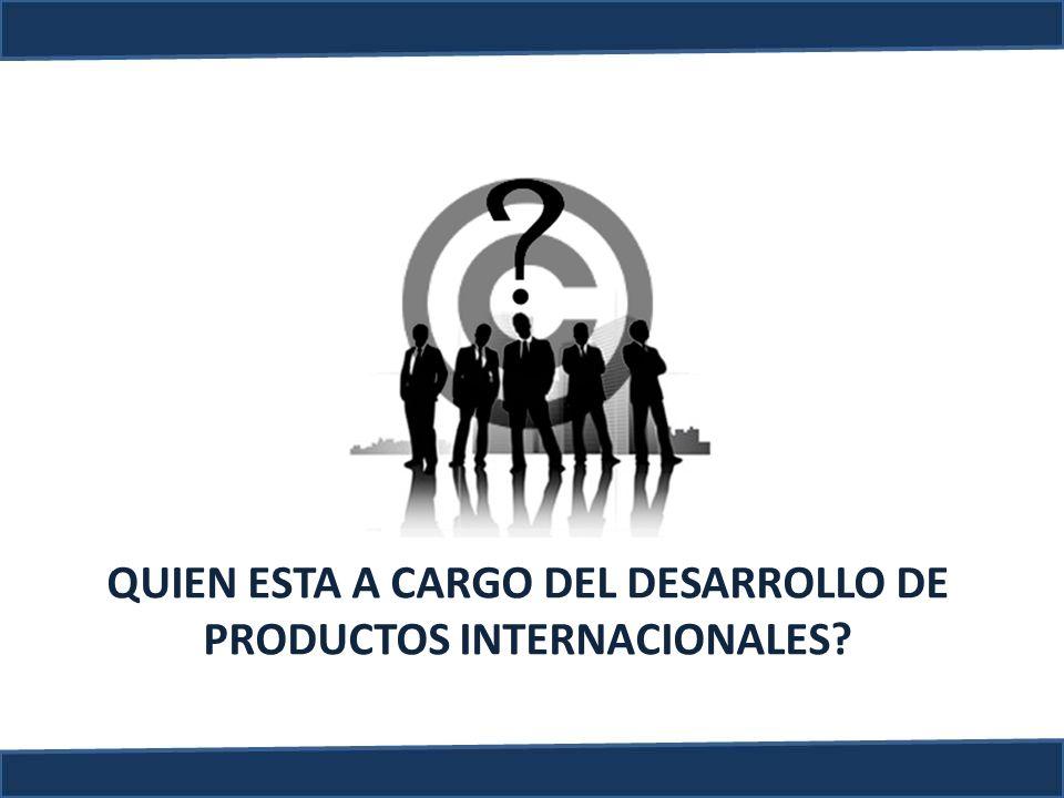 QUIEN ESTA A CARGO DEL DESARROLLO DE PRODUCTOS INTERNACIONALES?
