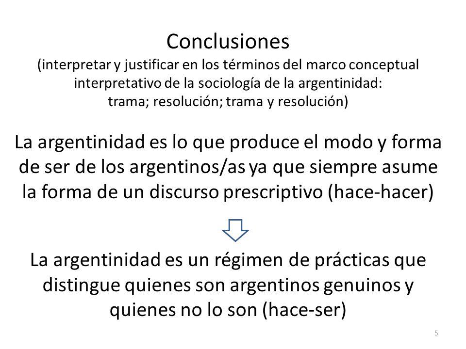 5 Conclusiones (interpretar y justificar en los términos del marco conceptual interpretativo de la sociología de la argentinidad: trama; resolución; trama y resolución) La argentinidad es lo que produce el modo y forma de ser de los argentinos/as ya que siempre asume la forma de un discurso prescriptivo (hace-hacer) La argentinidad es un régimen de prácticas que distingue quienes son argentinos genuinos y quienes no lo son (hace-ser)