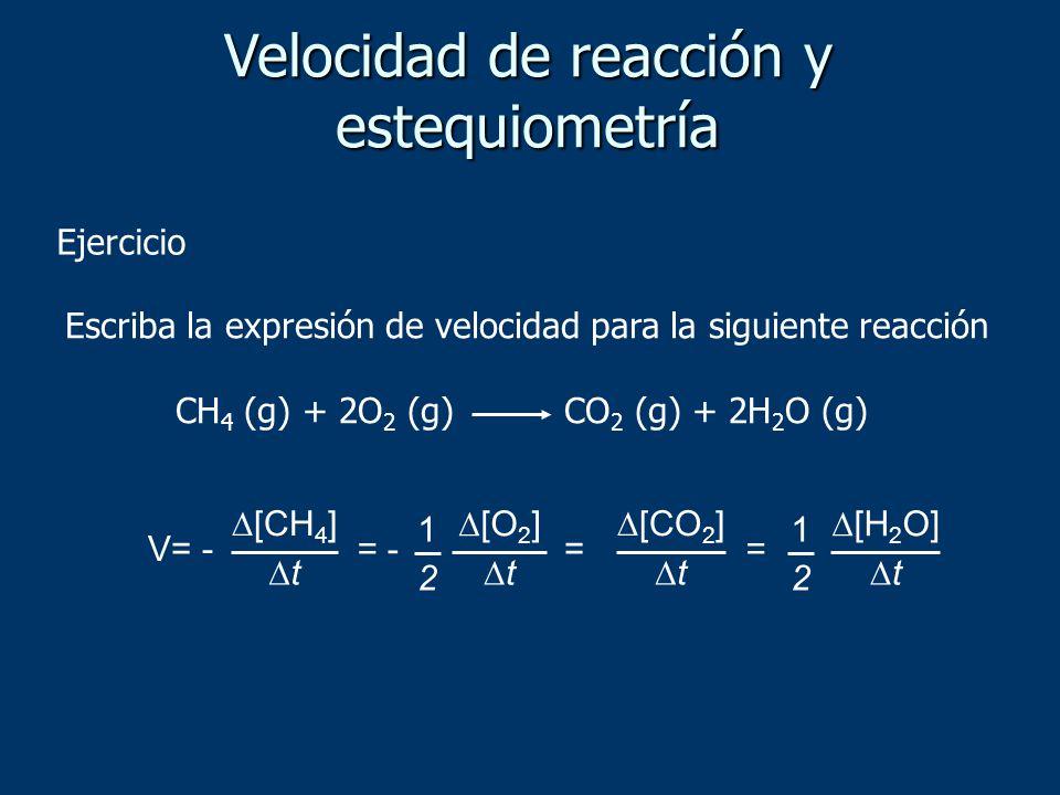 Escriba la expresión de velocidad para la siguiente reacción CH 4 (g) + 2O 2 (g) CO 2 (g) + 2H 2 O (g) V= - [CH 4 ] t = - [O 2 ] t 1 2 = [H 2 O] t 1 2
