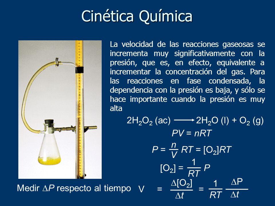 2H 2 O 2 (ac) 2H 2 O (l) + O 2 (g) PV = nRT P = RT = [O 2 ]RT n V [O 2 ] = P RT 1 V = [O 2 ] t RT 1 P t = Medir P respecto al tiempo Cinética Química