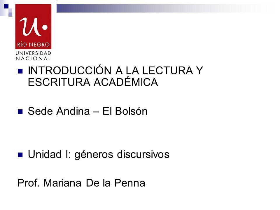 INTRODUCCIÓN A LA LECTURA Y ESCRITURA ACADÉMICA Sede Andina – El Bolsón Unidad I: géneros discursivos Prof. Mariana De la Penna