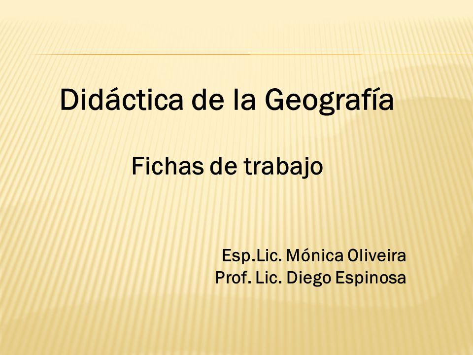 Didáctica de la Geografía Fichas de trabajo Esp.Lic. Mónica Oliveira Prof. Lic. Diego Espinosa