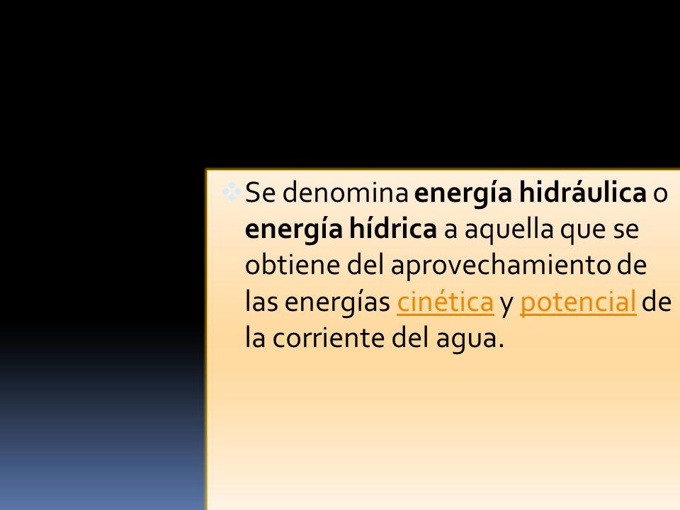 Se denomina energía hidráulica o energía hídrica a aquella que se obtiene del aprovechamiento de las energías cinética y potencial de la corriente del