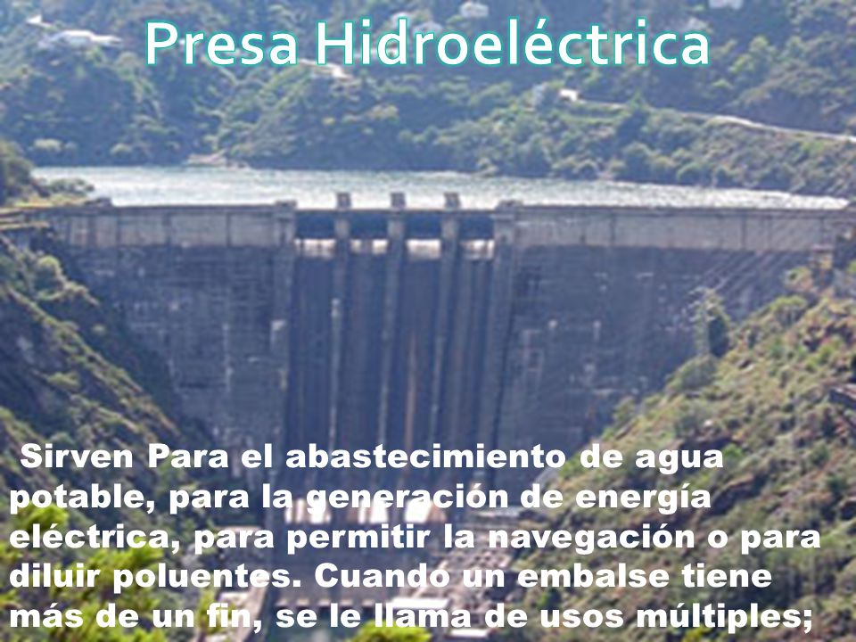 Sirven Para el abastecimiento de agua potable, para la generación de energía eléctrica, para permitir la navegación o para diluir poluentes. Cuando un