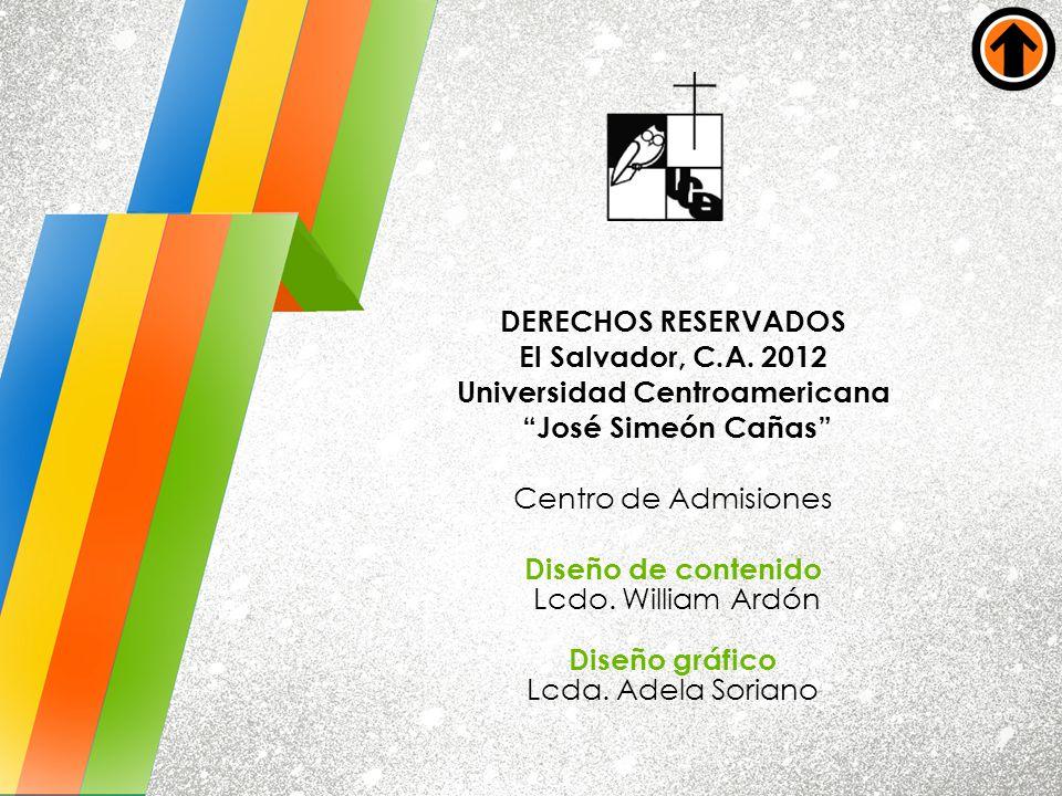 DERECHOS RESERVADOS El Salvador, C.A. 2012 Universidad Centroamericana José Simeón Cañas Centro de Admisiones Diseño de contenido Lcdo. William Ardón