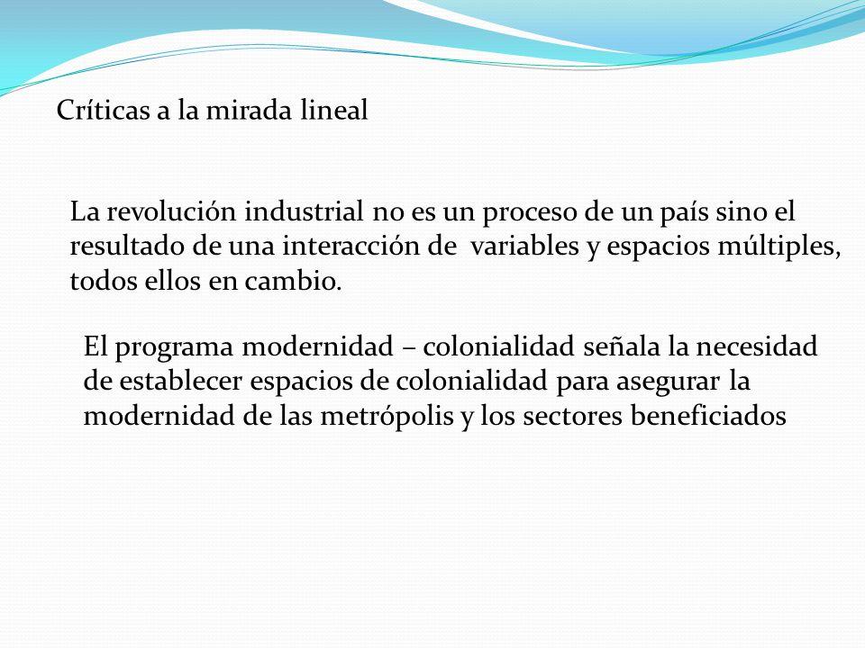 Críticas a la mirada lineal La revolución industrial no es un proceso de un país sino el resultado de una interacción de variables y espacios múltiples, todos ellos en cambio.