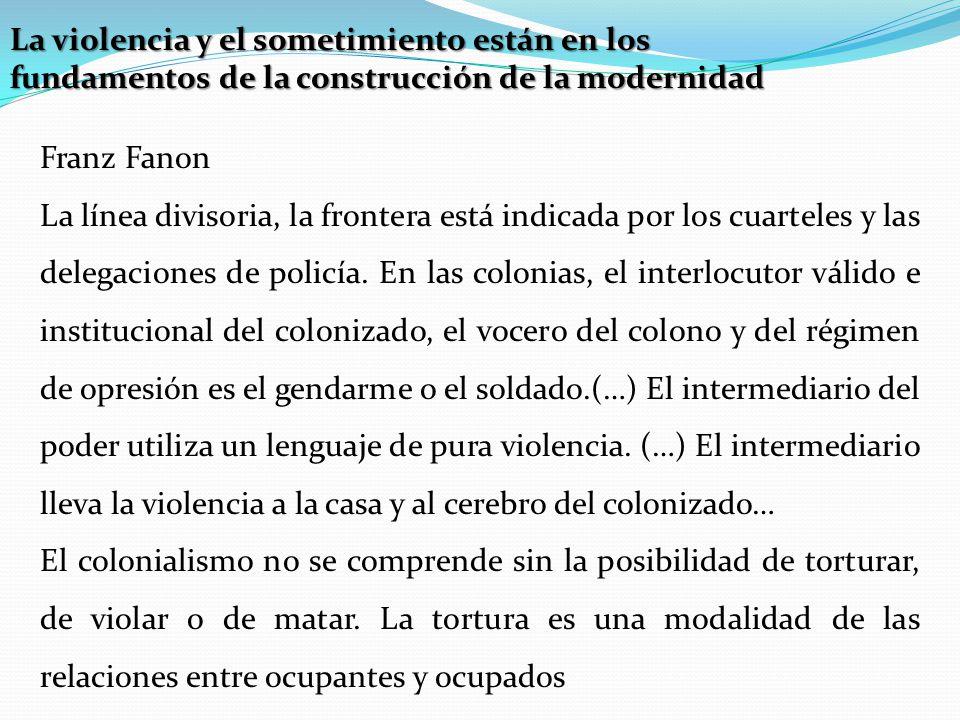 La violencia y el sometimiento están en los fundamentos de la construcción de la modernidad Franz Fanon La línea divisoria, la frontera está indicada por los cuarteles y las delegaciones de policía.